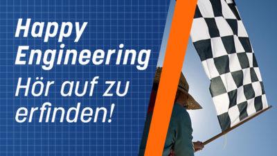 Happy Engineering, oder warum du mit dem Erfinden aufhören musst!